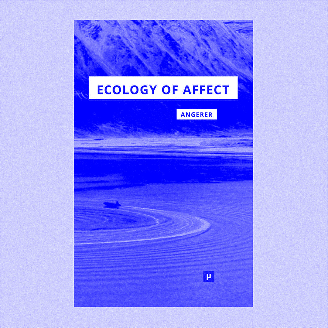 MARIE-LUISE ANGERER — ECOLOGY OF AFFECT: INTENSIVE MILIEUS AND CONTINGENT ENCOUNTERS, 2017